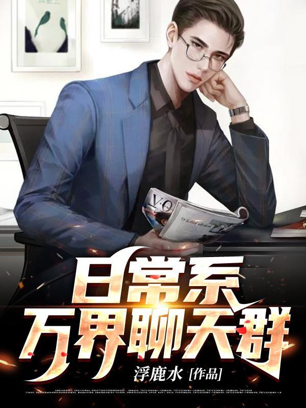 《日常系万界聊天群》浮鹿水的免费小说,云雪,徐福全文免费阅读