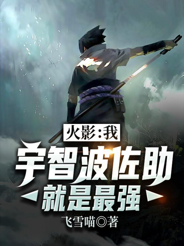 《火影:我,宇智波佐助就是最强》飞雪喵的小说最新章节,佐助,宇智波佐助全文免费阅读